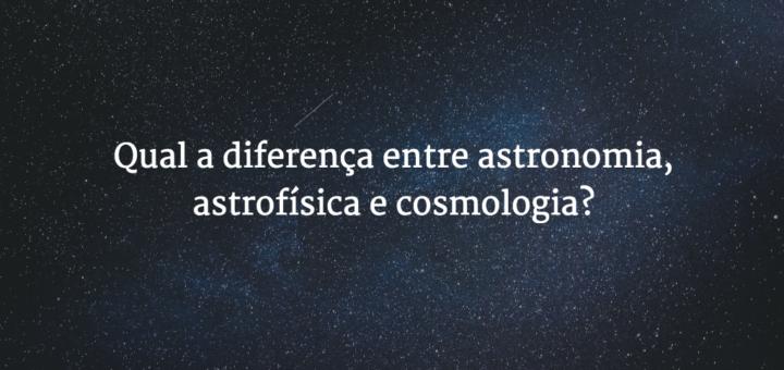 """Capa do post com o título """"Qual a diferença entre astronomia, astrofísica e cosmologia"""", com uma imagem de estrelas ao fundo."""