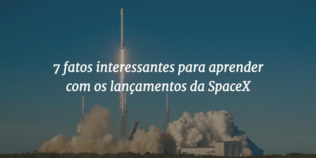 Tem Na Web - 7 fatos interessantes para aprender com os lançamentos da SpaceX