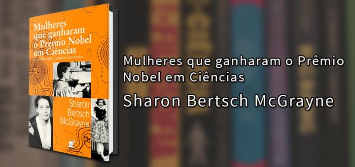 """Imagem de capa com o livro """"Mulheres que ganharam o Prêmio Nobel em Ciências"""", de Sharon Bertsch McGrayne à esquerda seguido do título e do autor à direita."""