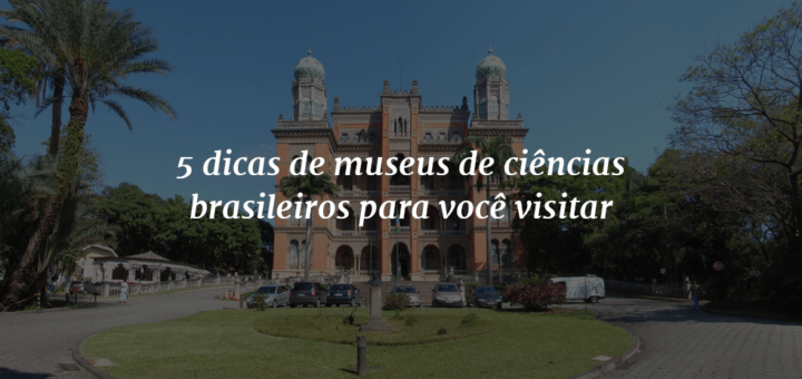 """Imagem de capa com o título """"5 dicas de museus de ciências brasileiros para você visitar"""" à frente e ao fundo uma foto do Castelo Mourisco, da Fundação Oswaldo Cruz, no Rio de Janeiro."""