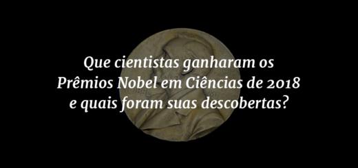 """Capa do post com o título """"Que cientistas ganharam os Prêmios Nobel em Ciências de 2018 e quais foram suas descobertas?"""" e o Prêmio Nobel ao fundo."""