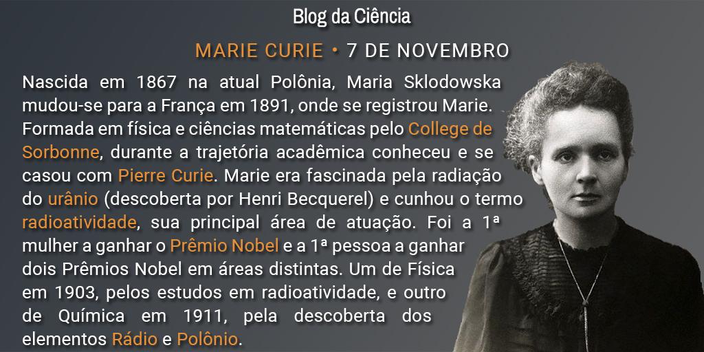 Nascida em 1867 na atual Polônia, Maria Sklodowska mudou-se para a França em 1891, onde se registrou Marie. Formada em física e ciências matemáticas pelo College de Sorbonne, durante a trajetória acadêmica conheceu e se casou com Pierre Curie. Marie era fascinada pela radiação do urânio (descoberta por Henri Becquerel) e cunhou o termo radioatividade, sua principal área de atuação. Foi a 1ª mulher a ganhar o Prêmio Nobel e a 1ª pessoa a ganhar dois Prêmios Nobel em áreas distintas. Um de Física em 1903, pelos estudos em radioatividade, e outro de Química em 1911, pela descoberta dos elementos Rádio e Polônio.