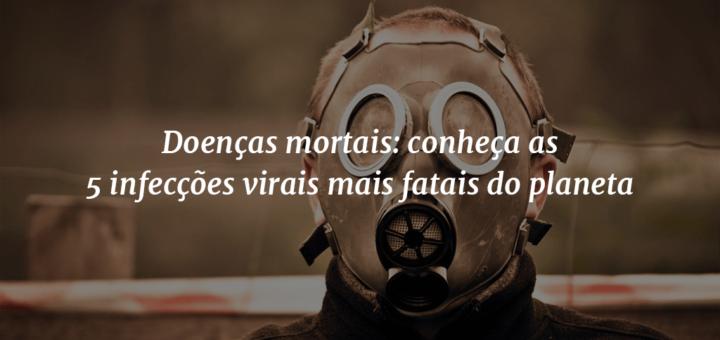 """Imagem de capa com um homem vestindo uma máscara para protegê-lo de supostos perigos no ar ao fundo e o título """"Doenças mortais: conheça as 5 infecções virais mais fatais do planeta"""" à frente."""