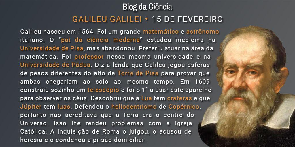"""Galileu nasceu em 1564. Foi um grande matemático e astrônomo italiano. O """"pai da ciência moderna"""" estudou medicina na Universidade de Pisa, mas abandonou. Preferiu atuar na área da matemática. Foi professor nessa mesma universidade e na Universidade de Pádua. Diz a lenda que Galileu jogou esferas de pesos diferentes do alto da Torre de Pisa para provar que ambas chegariam ao solo ao mesmo tempo. Em 1609 construiu sozinho um telescópio e foi o 1˚ a usar este aparelho para observar os céus. Descobriu que a Lua tem crateras e que Júpiter tem luas. Defendeu o heliocentrismo de Copérnico, portanto não acreditava que a Terra era o centro do Universo. Isso lhe rendeu problemas com a Igreja Católica. A Inquisição de Roma o julgou, o acusou de heresia e o condenou a prisão domiciliar."""