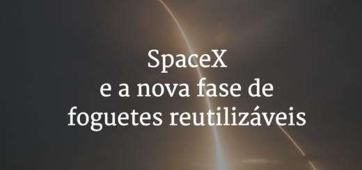 Capa com o título do artigo - SpaceX e a nova fase de foguetes reutilizáveis